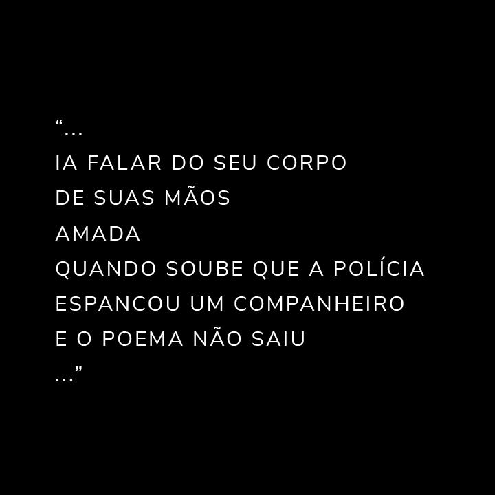 """""""... ia falar do seu corpode suas mãosamadaquando soube que a polícia espancou um companheiroe o poema não saiu..."""""""